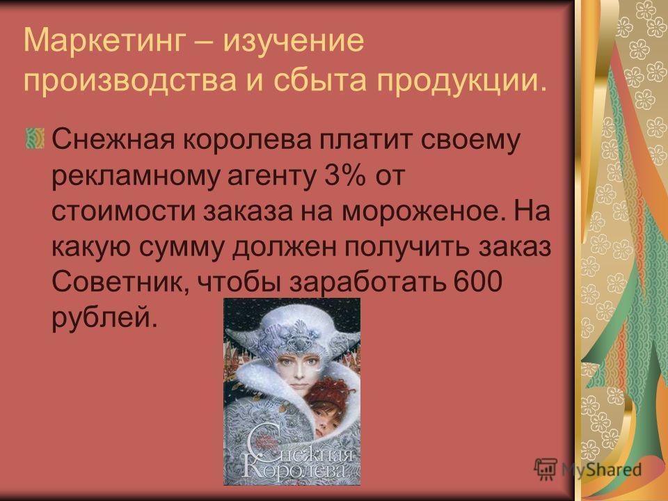 Маркетинг – изучение производства и сбыта продукции. Снежная королева платит своему рекламному агенту 3% от стоимости заказа на мороженое. На какую сумму должен получить заказ Советник, чтобы заработать 600 рублей.