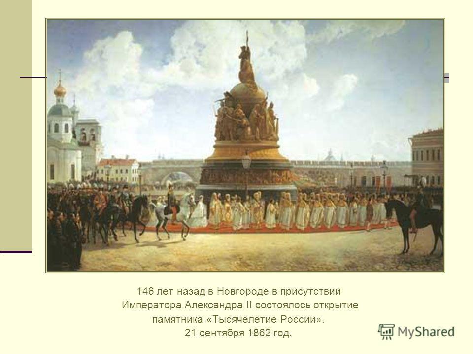 146 лет назад в Новгороде в присутствии Императора Александра II состоялось открытие памятника «Тысячелетие России». 21 сентября 1862 год.