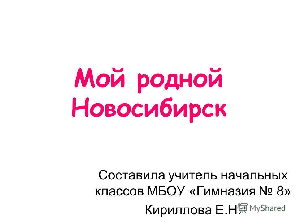 Мой родной Новосибирск Составила учитель начальных классов МБОУ «Гимназия 8» Кириллова Е.Н.