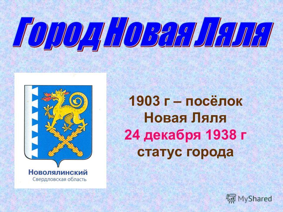 1903 г – посёлок Новая Ляля 24 декабря 1938 г статус города