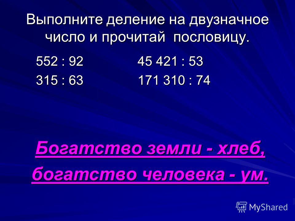 Выполните деление на двузначное число и прочитай пословицу. 552 : 92 45 421 : 53 552 : 92 45 421 : 53 315 : 63 171 310 : 74 315 : 63 171 310 : 74 Богатство земли - хлеб, богатство человека - ум.
