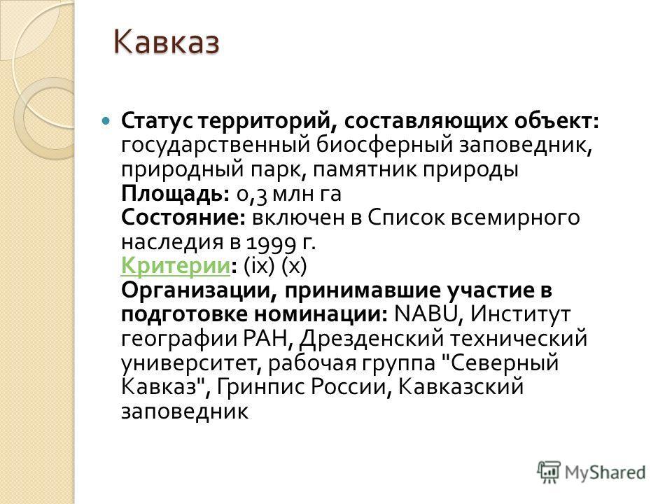 Кавказ Статус территорий, составляющих объект : государственный биосферный заповедник, природный парк, памятник природы Площадь : 0,3 млн га Состояние : включен в Список всемирного наследия в 1999 г. Критерии : (ix) (x) Организации, принимавшие участ