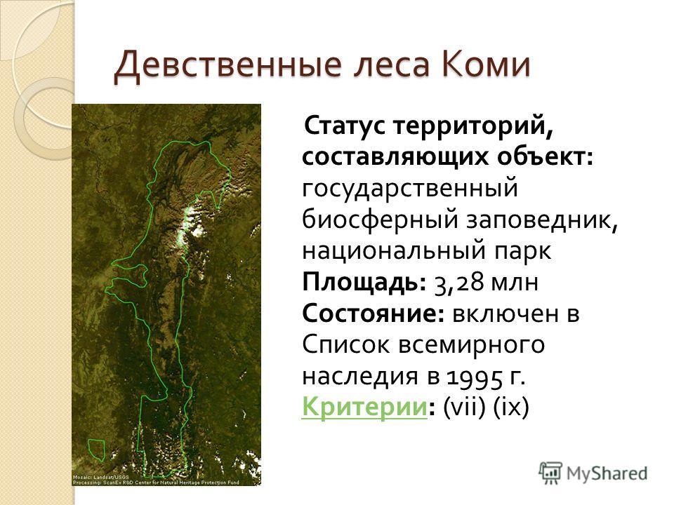 Девственные леса Коми Статус территорий, составляющих объект : государственный биосферный заповедник, национальный парк Площадь : 3,28 млн Состояние : включен в Список всемирного наследия в 1995 г. Критерии : (vii) (ix) Критерии