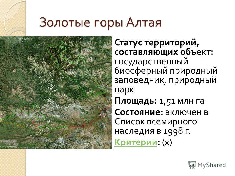 Золотые горы Алтая Статус территорий, составляющих объект : государственный биосферный природный заповедник, природный парк Площадь : 1,51 млн га Состояние : включен в Список всемирного наследия в 1998 г. Критерии : (x) Критерии