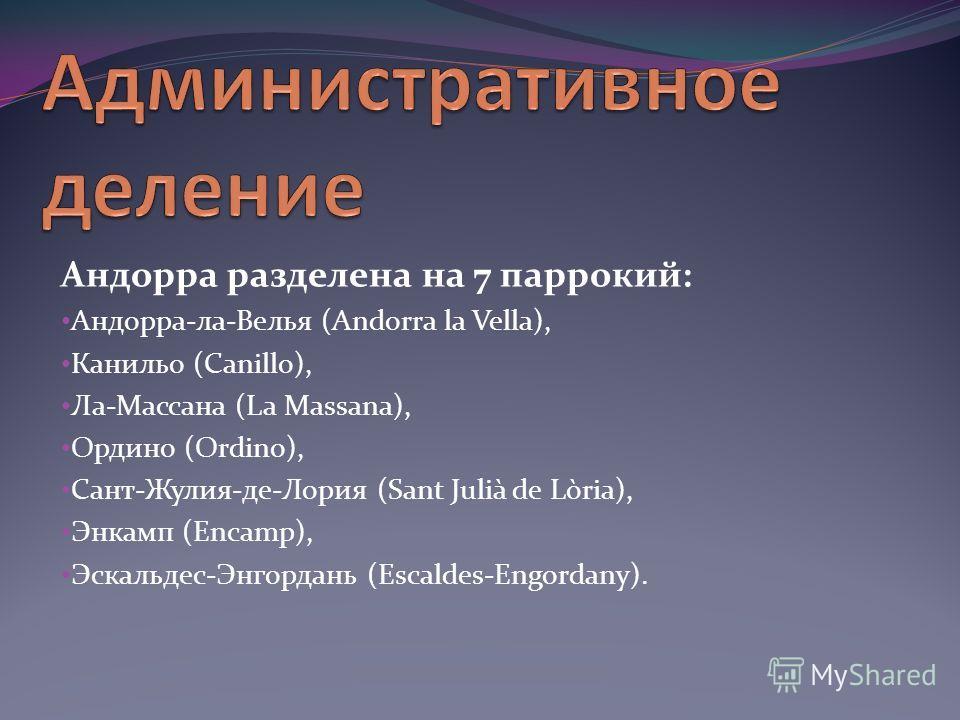 Андорра разделена на 7 паррокий: Андорра-ла-Велья (Andorra la Vella), Канильо (Canillo), Ла-Массана (La Massana), Ордино (Ordino), Сант-Жулия-де-Лория (Sant Julià de Lòria), Энкамп (Encamp), Эскальдес-Энгордань (Escaldes-Engordany).