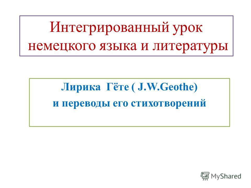 Интегрированный урок немецкого языка и литературы Лирика Гёте ( J.W.Geothe) и переводы его стихотворений