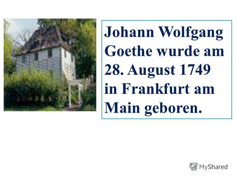 Johann Wolfgang Goethe wurde am 28. August 1749 in Frankfurt am Main geboren.