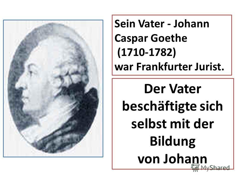 Sein Vater - Johann Caspar Goethe (1710-1782) war Frankfurter Jurist. Der Vater beschäftigte sich selbst mit der Bildung von Johann