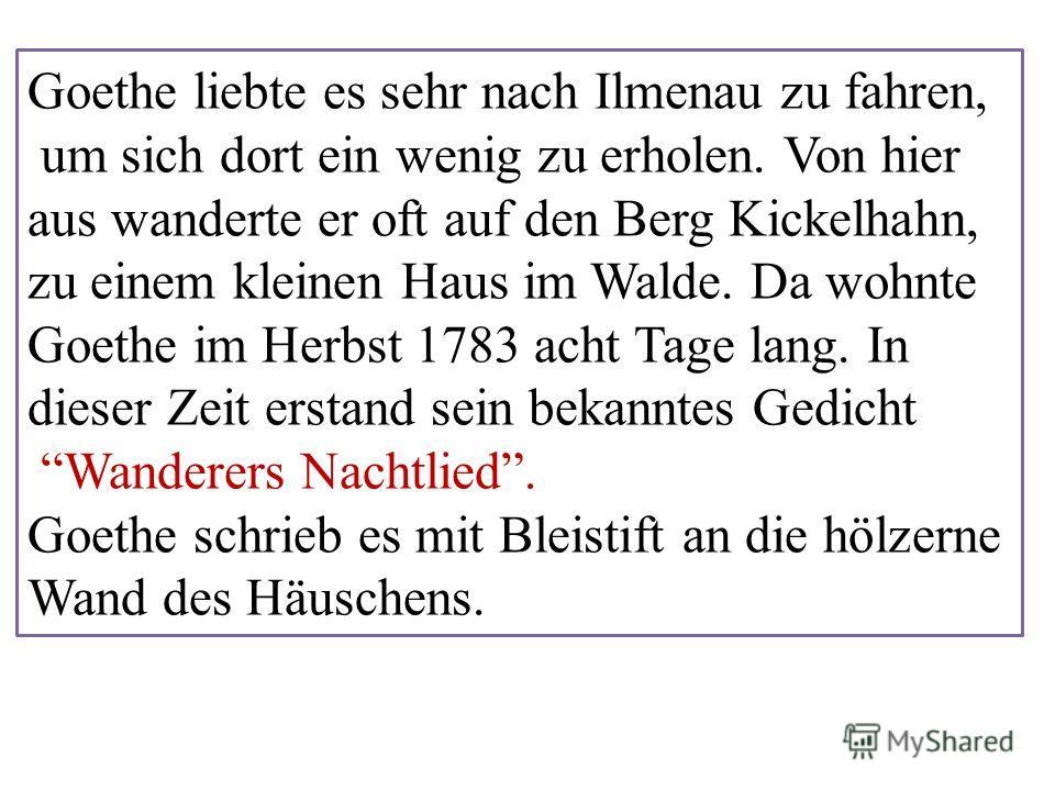 Goethe liebte es sehr nach Ilmenau zu fahren, um sich dort ein wenig zu erholen. Von hier aus wanderte er oft auf den Berg Kickelhahn, zu einem kleinen Haus im Walde. Da wohnte Goethe im Herbst 1783 acht Tage lang. In dieser Zeit erstand sein bekannt