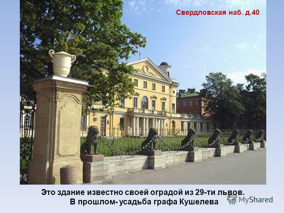 Это здание известно своей оградой из 29-ти львов. В прошлом- усадьба графа Кушелева Свердловская наб. д.40