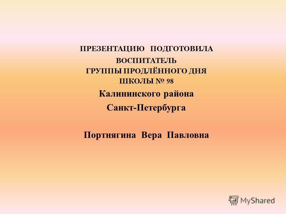 ПРЕЗЕНТАЦИЮ ПОДГОТОВИЛА ВОСПИТАТЕЛЬ ГРУППЫ ПРОДЛЁННОГО ДНЯ ШКОЛЫ 98 Калининского района Санкт-Петербурга Портнягина Вера Павловна