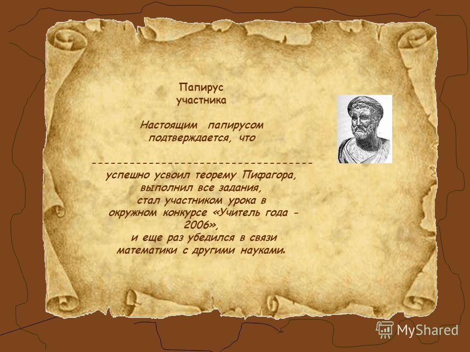 Папирус участника Настоящим папирусом подтверждается, что ----------------------------------- успешно усвоил теорему Пифагора, выполнил все задания, стал участником урока в окружном конкурсе «Учитель года - 2006», и еще раз убедился в связи математик