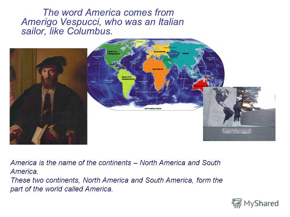 The word America comes from Amerigo Vespucci, who was an Italian sailor, like Columbus. America is the name of the continents – North America and South America. These two continents, North America and South America, form the part of the world called