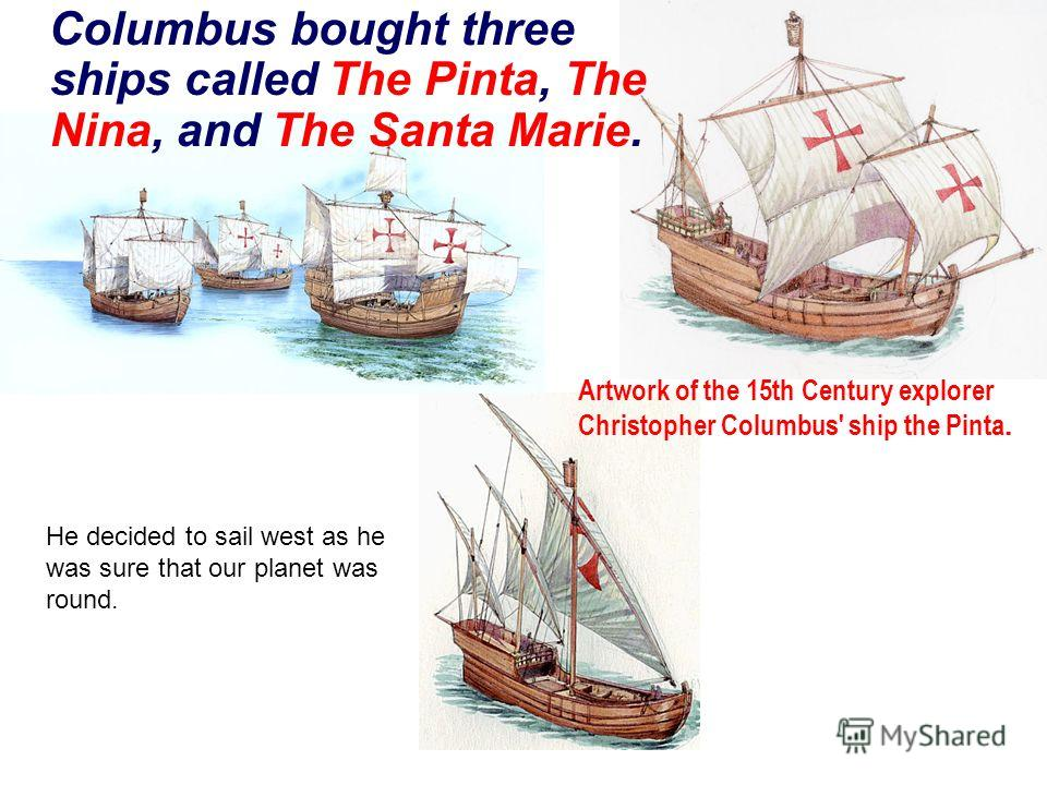 Columbus bought three ships called The Pinta, The Nina, and The Santa Marie. Artwork of the 15th Century explorer Christopher Columbus' ship the Pinta. He decided to sail west as he was sure that our planet was round.