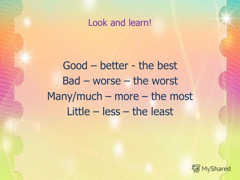 Look and learn! Good – better - the best Bad – worse – the worst Many/much – more – the most Little – less – the least