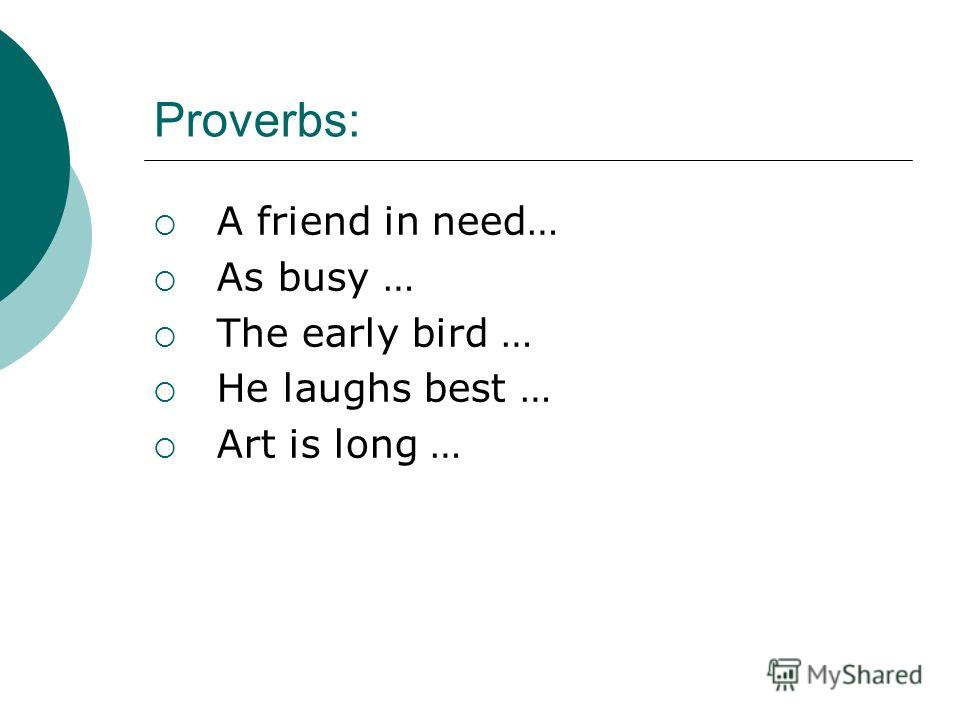 Proverbs: A friend in need… As busy … The early bird … He laughs best … Art is long …