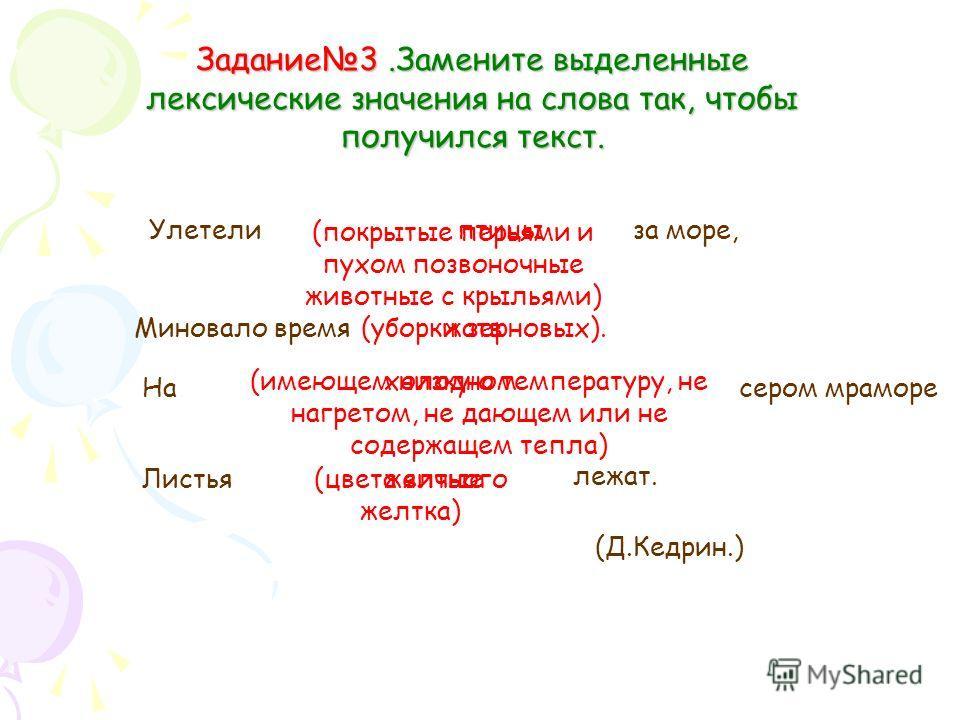 Задание3.Замените выделенные лексические значения на слова так, чтобы получился текст. Улетели (покрытые перьями и пухом позвоночные животные с крыльями) за море, Миновало время(уборки зерновых). На (имеющем низкую температуру, не нагретом, не дающем