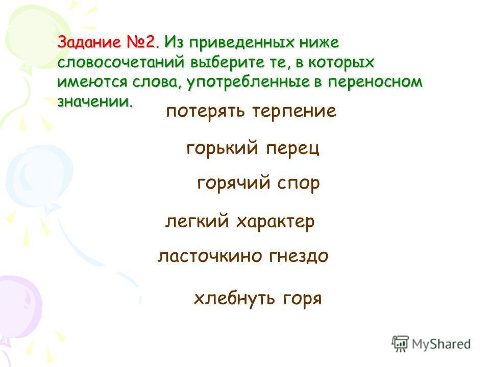 Задание 2. Из приведенных ниже словосочетаний выберите те, в которых имеются слова, употребленные в переносном значении. потерять терпение горький перец горячий спор легкий характер ласточкино гнездо хлебнуть горя