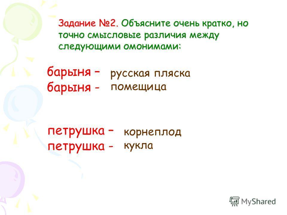 Задание 2. Объясните очень кратко, но точно смысловые различия между следующими омонимами: барыня – барыня - петрушка – петрушка - русская пляска помещица корнеплод кукла
