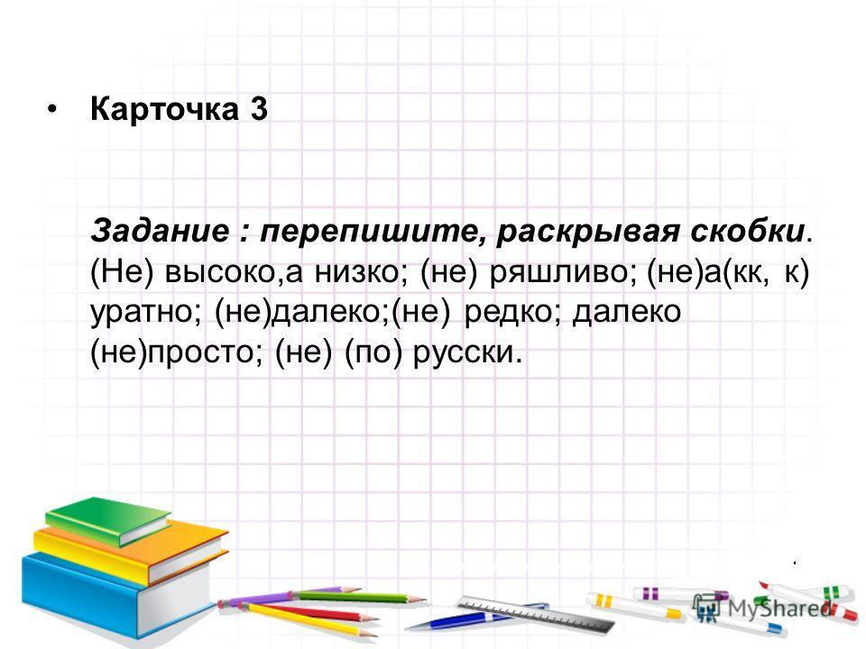 Карточка 3 Задание : перепишите, раскрывая скобки. (Не) высоко,а низко; (не) ряшливо; (не)а(кк, к) уратно; (не)далеко;(не) редко; далеко (не)просто; (не) (по) русски.