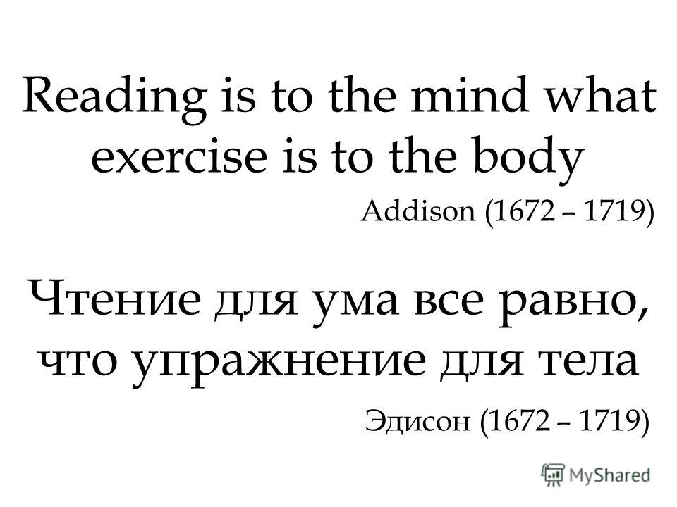 Reading is to the mind what exercise is to the body Addison (1672 – 1719) Чтение для ума все равно, что упражнение для тела Эдисон (1672 – 1719)