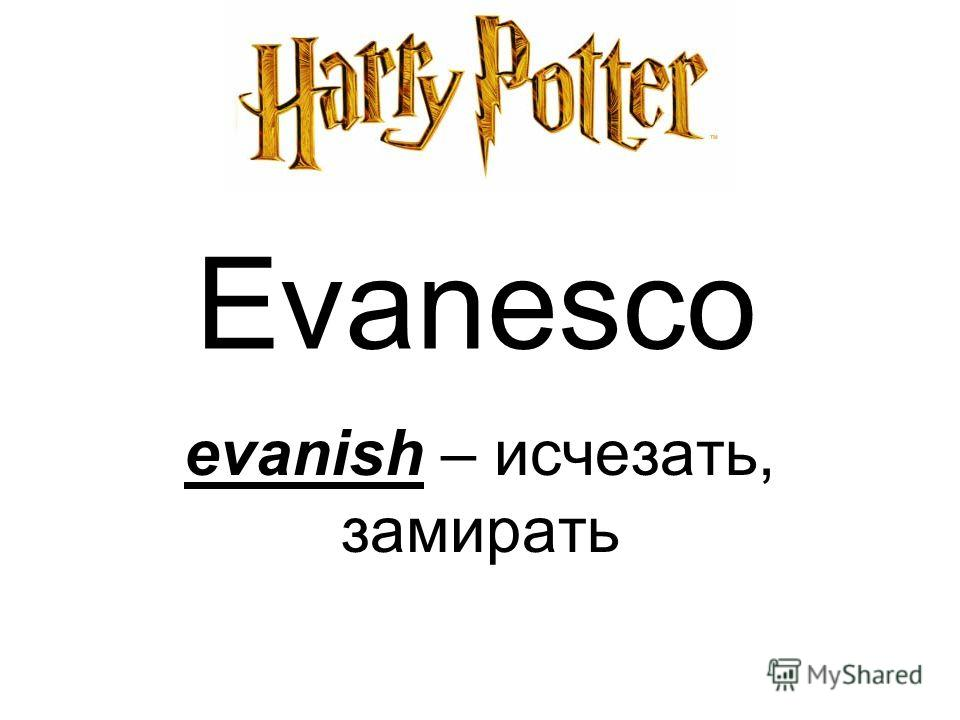 Evanesco evanish – исчезать, замирать