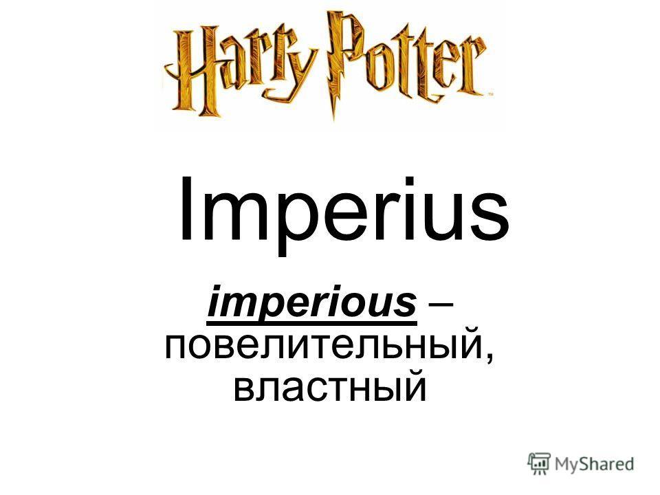 Imperius imperious – повелительный, властный