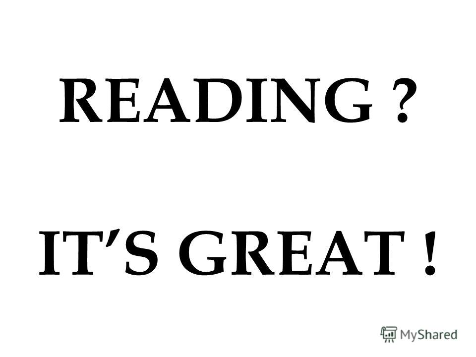 READING ? ITS GREAT !