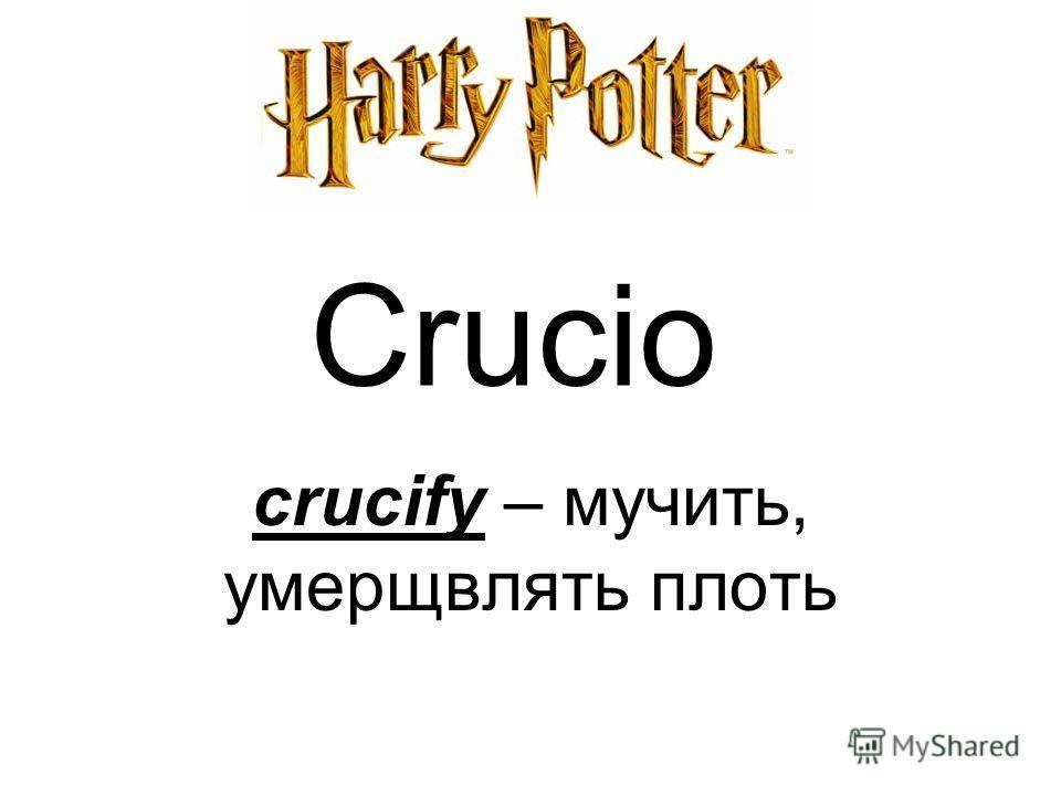 Crucio crucify – мучить, умерщвлять плоть
