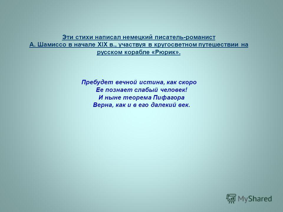Эти стихи написал немецкий писатель-романист А. Шамиссо в начале XIX в., участвуя в кругосветном путешествии на русском корабле «Рюрик». Пребудет вечной истина, как скоро Ее познает слабый человек! И ныне теорема Пифагора Верна, как и в его далекий в
