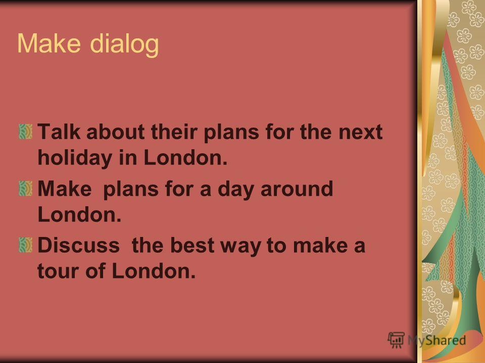Make dialog Talk about their plans for the next holiday in London. Make plans for a day around London. Discuss the best way to make a tour of London.