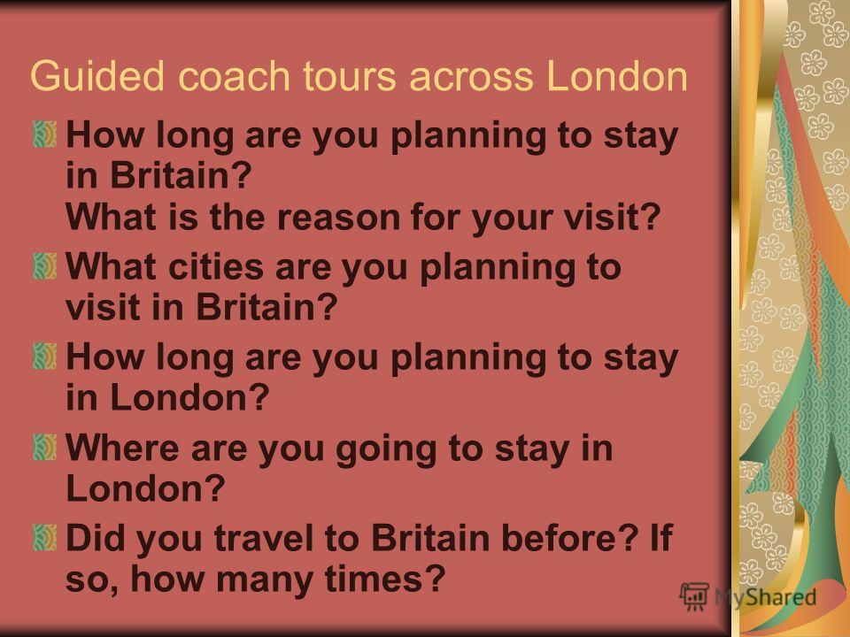 Guided coach tours across London How long are you planning to stay in Britain? What is the reason for your visit? What cities are you planning to visit in Britain? How long are you planning to stay in London? Where are you going to stay in London? Di