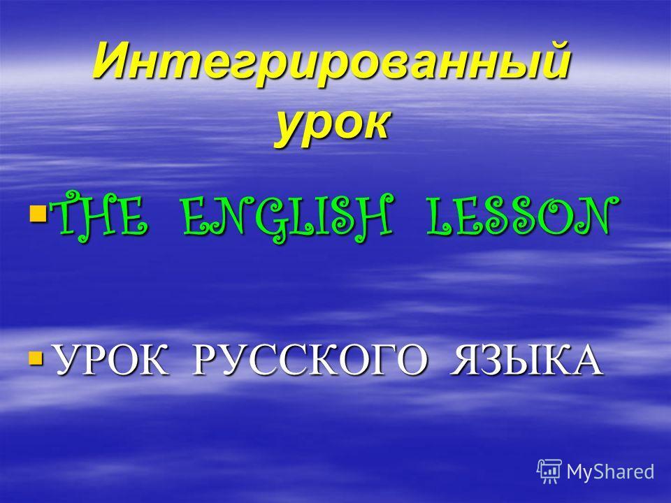 Интегрированный урок THE ENGLISH LESSON THE ENGLISH LESSON УРОК РУССКОГО ЯЗЫКА УРОК РУССКОГО ЯЗЫКА