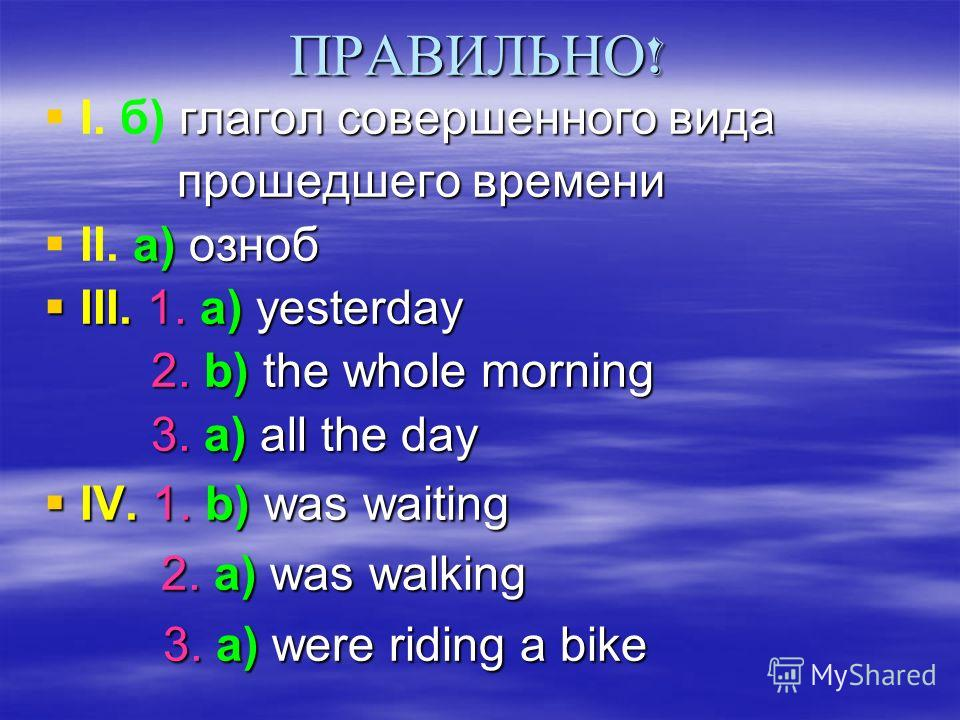 ПРАВИЛЬНО ! глагол совершенного вида I. б) глагол совершенного вида прошедшего времени прошедшего времени а) озноб II. а) озноб III. 1. a) yesterday III. 1. a) yesterday 2. b) the whole morning 2. b) the whole morning 3. а) all the day 3. а) all the