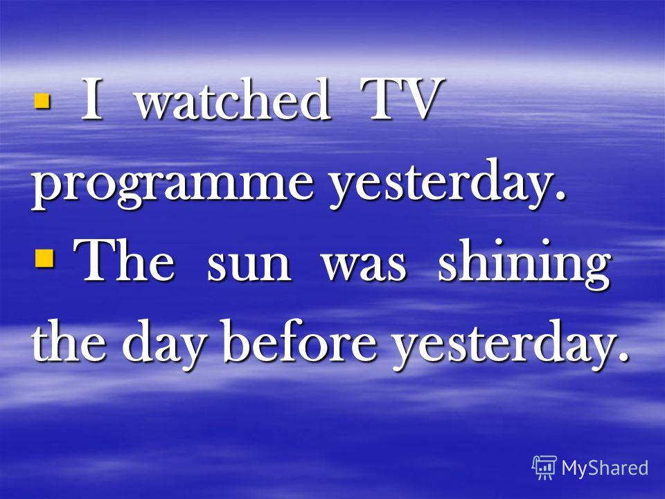 I watched TV I watched TV programme yesterday. The sun was shining The sun was shining the day before yesterday.