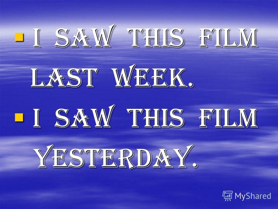 I saw this film I saw this film last week. last week. I saw this film I saw this film yesterday. yesterday.