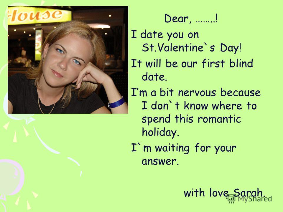 Dear, ……..! I date you on St.Valentine`s Day! It will be our first blind date. Im a bit nervous because I don`t know where to spend this romantic holiday. I`m waiting for your answer. with love Sarah.