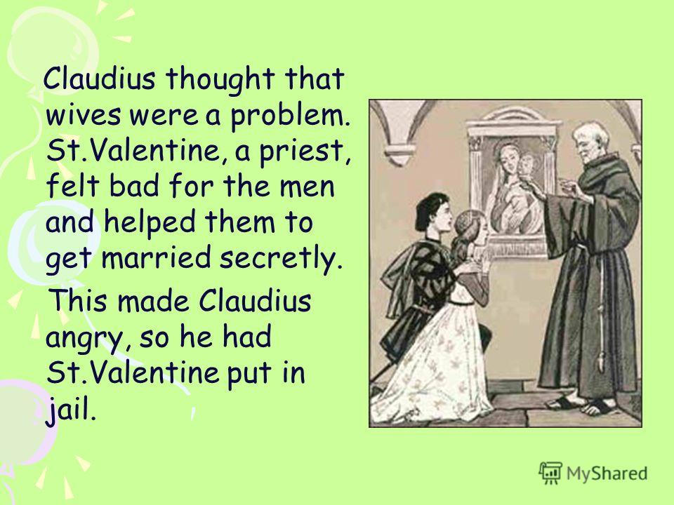 Claudius thought that wives were a problem. St.Valentine, a priest, felt bad for the men and helped them to get married secretly. This made Claudius angry, so he had St.Valentine put in jail.