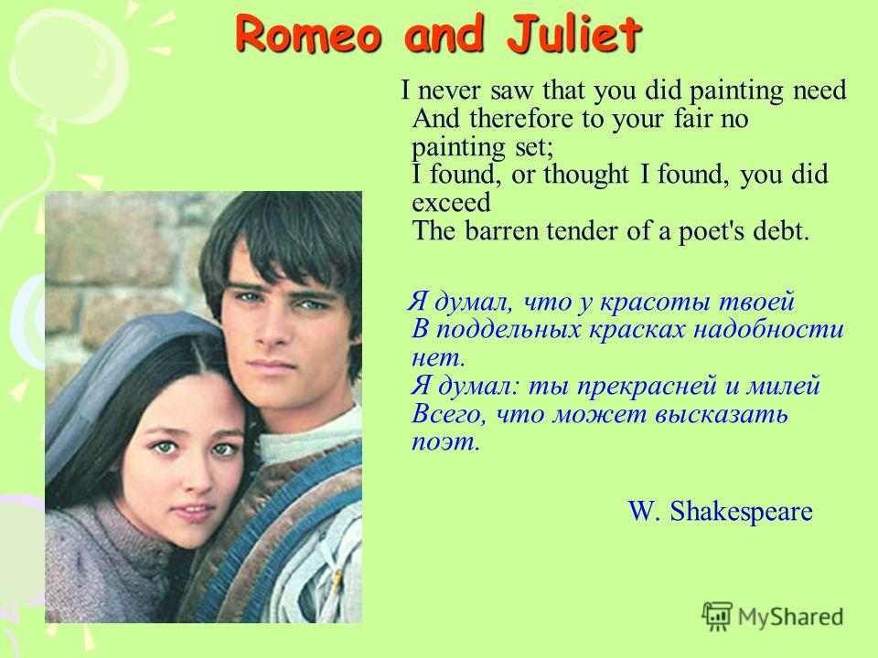 Romeo and Juliet I never saw that you did painting need And therefore to your fair no painting set; I found, or thought I found, you did exceed The barren tender of a poet's debt. Я думал, что у красоты твоей В поддельных красках надобности нет. Я ду
