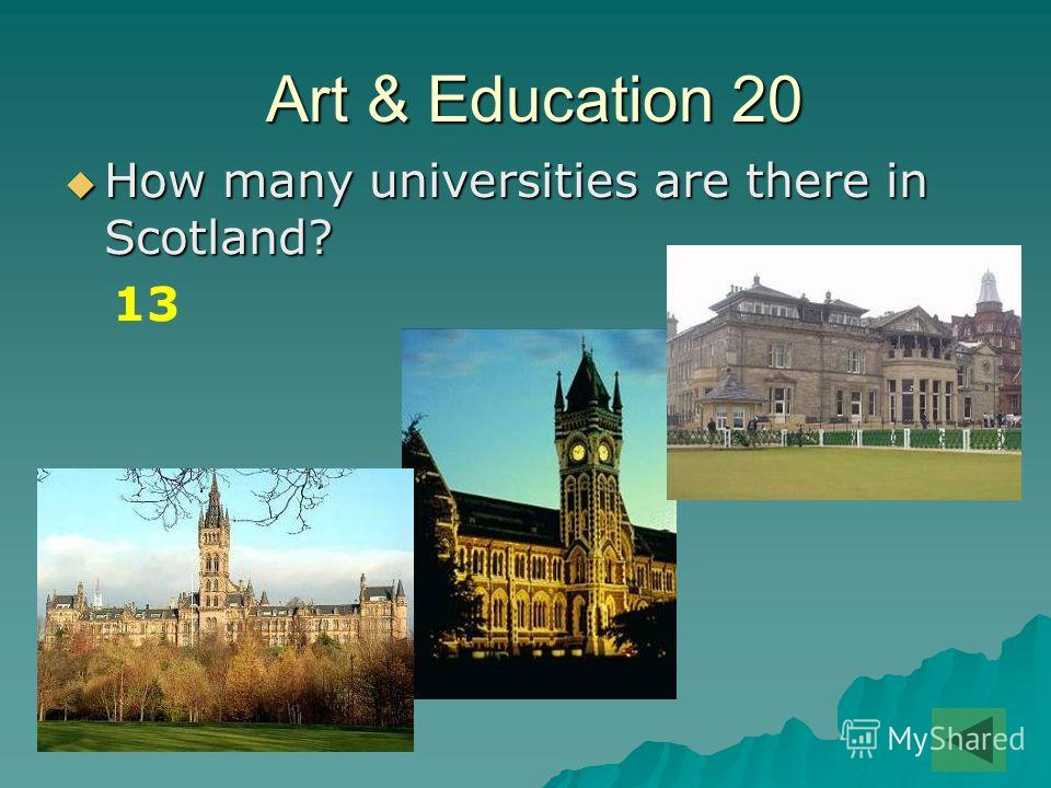 Art & Education 20 Art & Education 20 How many universities are there in Scotland? How many universities are there in Scotland? 13