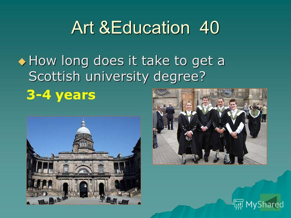 Art &Education 40 How long does it take to get a Scottish university degree? How long does it take to get a Scottish university degree? 3-4 years