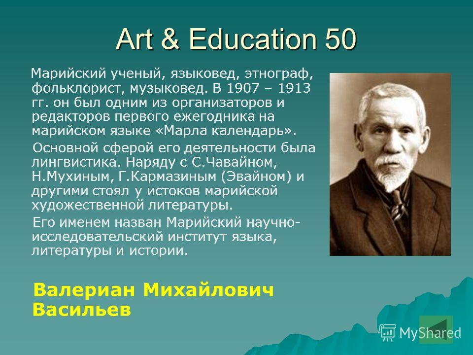 Art & Education 50 Марийский ученый, языковед, этнограф, фольклорист, музыковед. В 1907 – 1913 гг. он был одним из организаторов и редакторов первого ежегодника на марийском языке «Марла календарь». Основной сферой его деятельности была лингвистика.