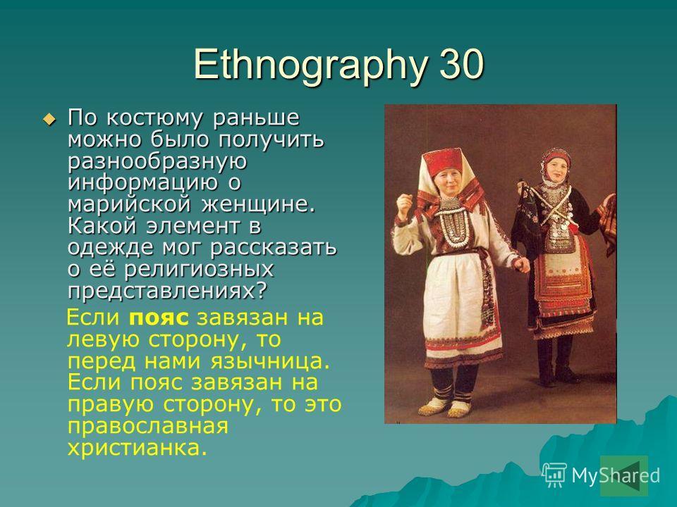 Ethnography 30 По костюму раньше можно было получить разнообразную информацию о марийской женщине. Какой элемент в одежде мог рассказать о её религиозных представлениях? По костюму раньше можно было получить разнообразную информацию о марийской женщи
