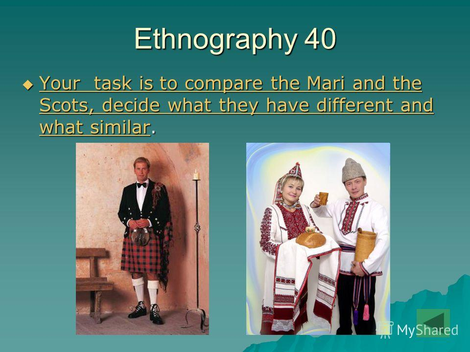 Ethnography 40 Your task is to compare the Mari and the Scots, decide what they have different and what similar. Your task is to compare the Mari and the Scots, decide what they have different and what similar. Your task is to compare the Mari and th