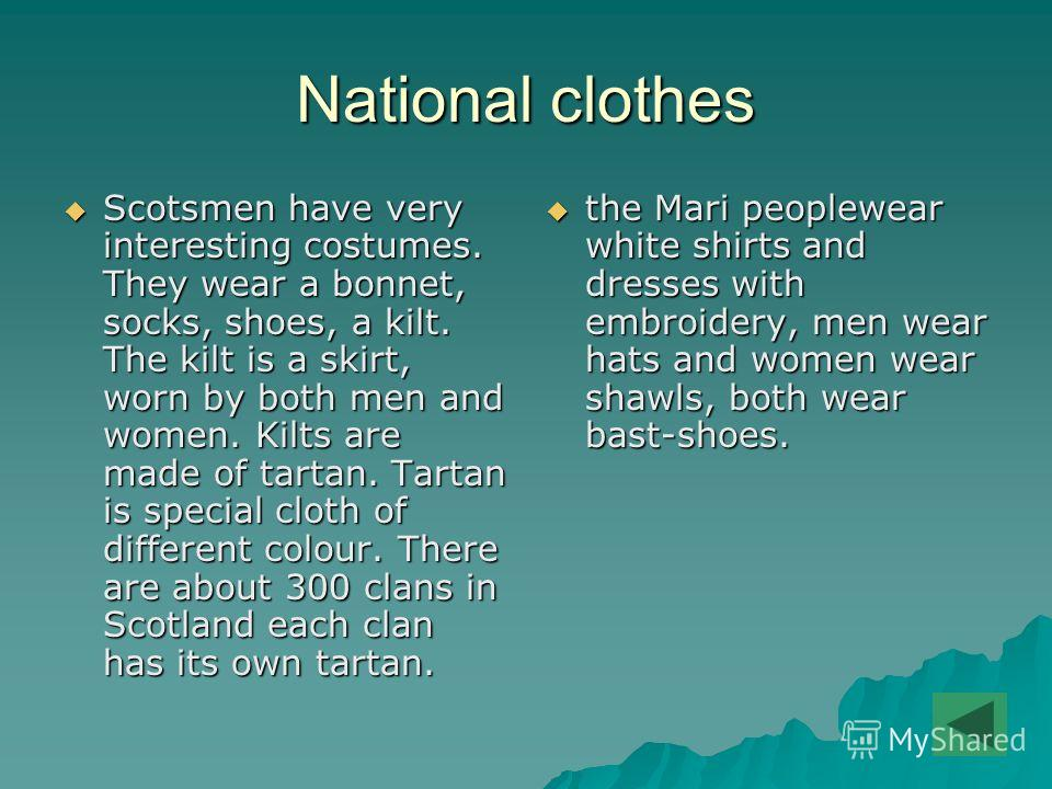 National clothes Scotsmen have very interesting costumes. They wear a bonnet, socks, shoes, a kilt. The kilt is a skirt, worn by both men and women. Kilts are made of tartan. Tartan is special cloth of different colour. There are about 300 clans in S