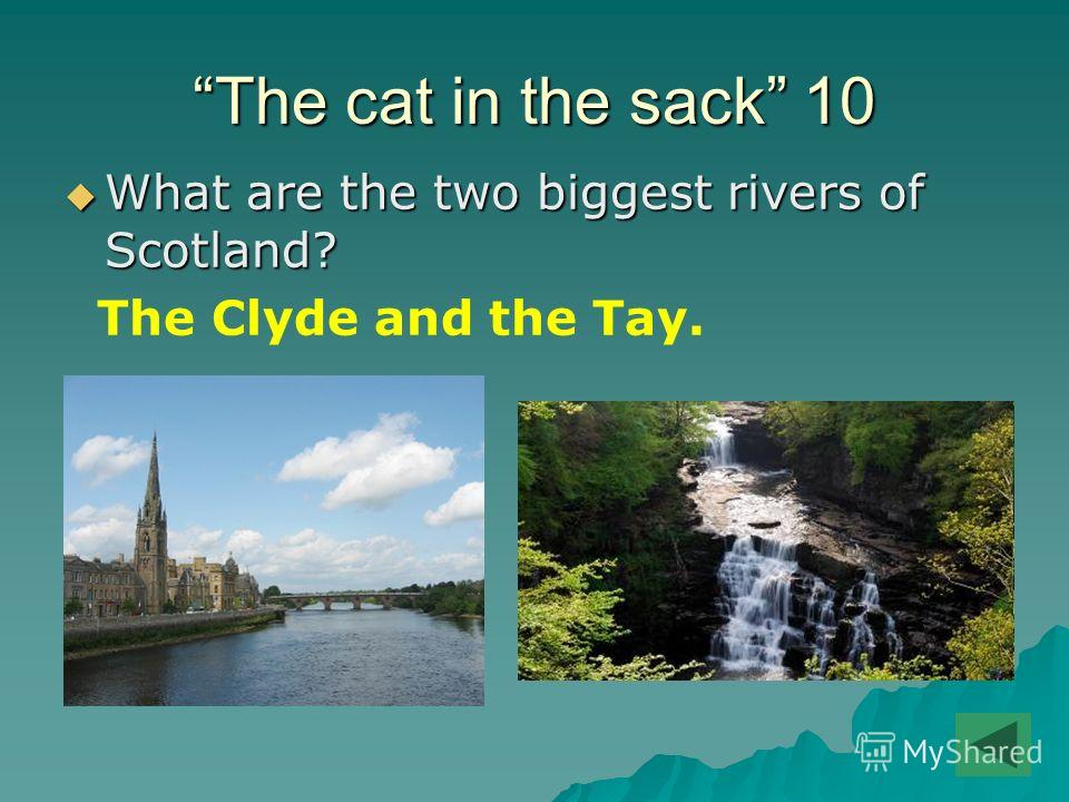 The cat in the sack 10 What are the two biggest rivers of Scotland? What are the two biggest rivers of Scotland? The Clyde and the Tay.