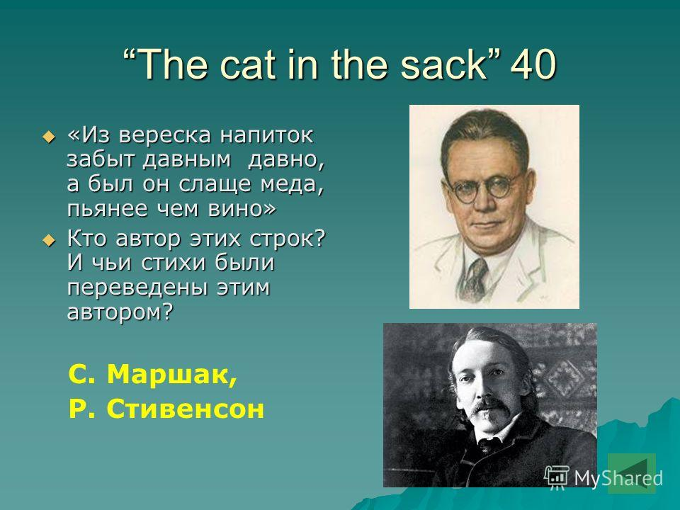 The cat in the sack 40 «Из вереска напиток забыт давным давно, а был он слаще меда, пьянее чем вино» «Из вереска напиток забыт давным давно, а был он слаще меда, пьянее чем вино» Кто автор этих строк? И чьи стихи были переведены этим автором? Кто авт