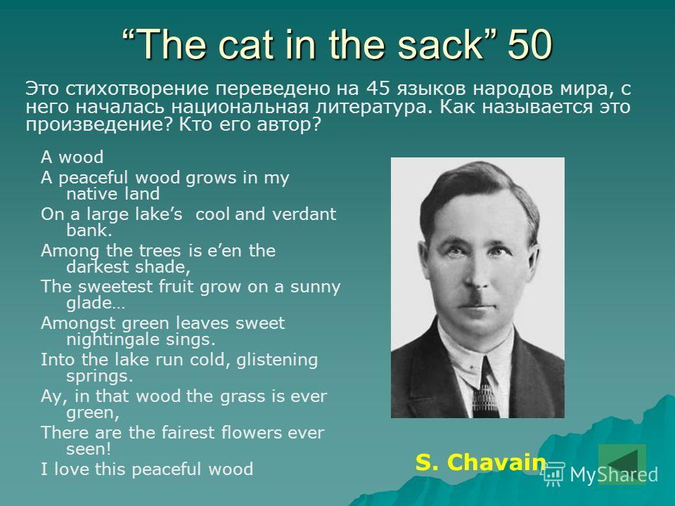 The cat in the sack 50 А wood A peaceful wood grows in my native land On a large lakes cool and verdant bank. Among the trees is een the darkest shade, The sweetest fruit grow on a sunny glade… Amongst green leaves sweet nightingale sings. Into the l