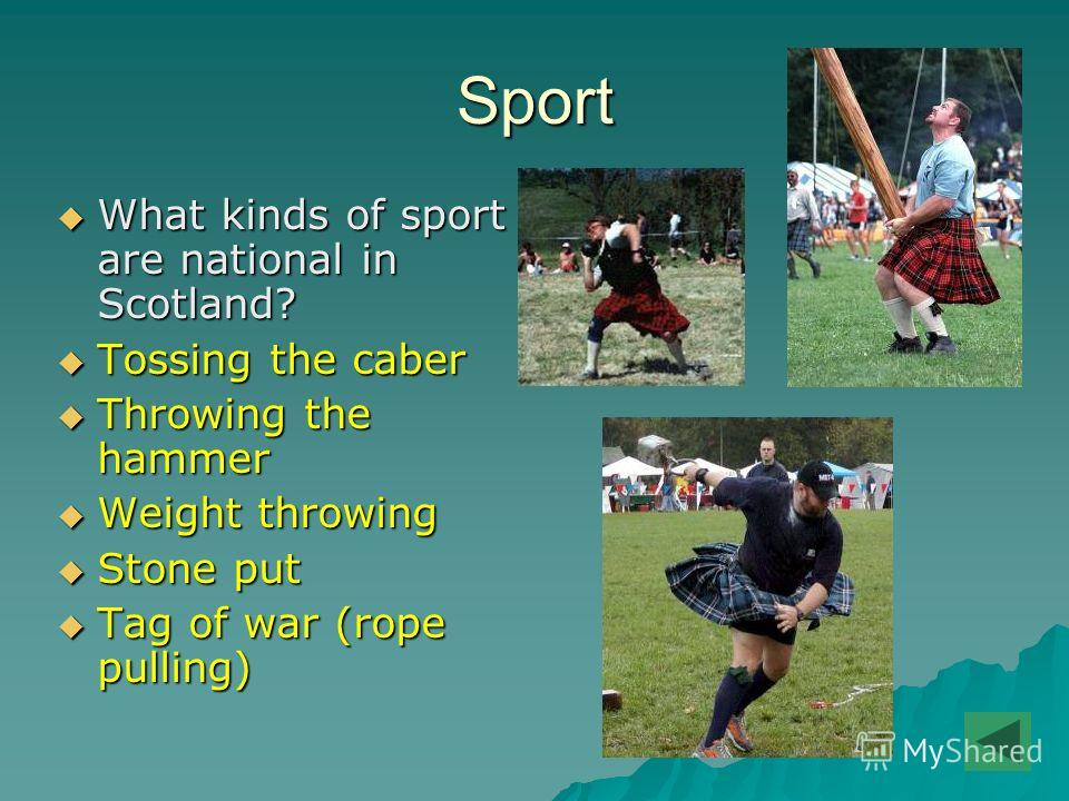 Sport What kinds of sport are national in Scotland? What kinds of sport are national in Scotland? Tossing the caber Tossing the caber Throwing the hammer Throwing the hammer Weight throwing Weight throwing Stone put Stone put Tag of war (rope pulling