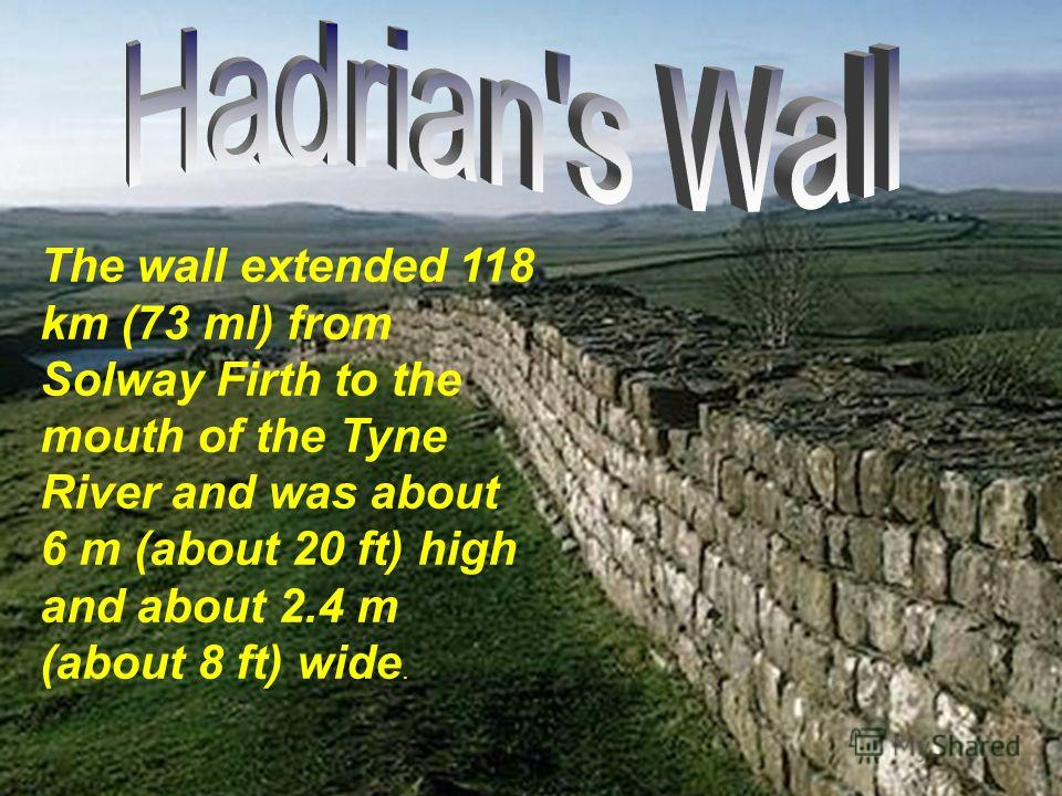 Hadrians Wall today The wall extended 118 km (73 ml) from Solway Firth to the mouth of the Tyne River and was about 6 m (about 20 ft) high and about 2.4 m (about 8 ft) wide.
